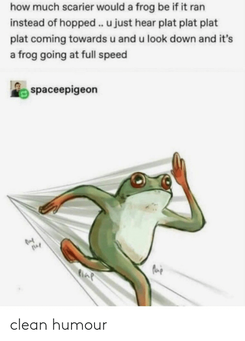 look down: how much scarier would a frog be if it ran  instead of hopped . u just hear plat plat plat  plat coming towards u and u look down and it's  a frog going at full speed  spaceepigeon clean humour