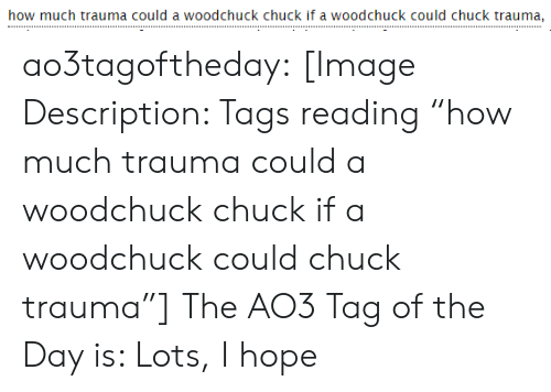 "chuck: how much trauma could a woodchuck chuck if a woodchuck could chuck trauma, ao3tagoftheday:  [Image Description: Tags reading ""how much trauma could a woodchuck chuck if a woodchuck could chuck trauma""]  The AO3 Tag of the Day is: Lots, I hope"