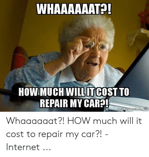 Car Repair Meme: HOW MUCH WILLITCOST TO  REPAIR MY CAR?  makeame Whaaaaaat?! HOW much will it cost to repair my car?! - Internet ...