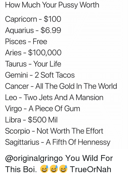 not worth the effort: How Much Your Pussy Worth  Capricorn - $100  Aquarius - $6.99  PisceS Free  Aries $100,000  Taurus Your Life  Gemini -2 Soft Tacos  Cancer All The Gold In The World  Leo - Two Jets And A Mansion  Virgo - A Piece Of Gum  Libra $500 Mil  Scorpio Not Worth The Effort  Sagittarius - A Fifth Of Hennessy @originalgringo You Wild For This Boi. 😅😅😅 TrueOrNah