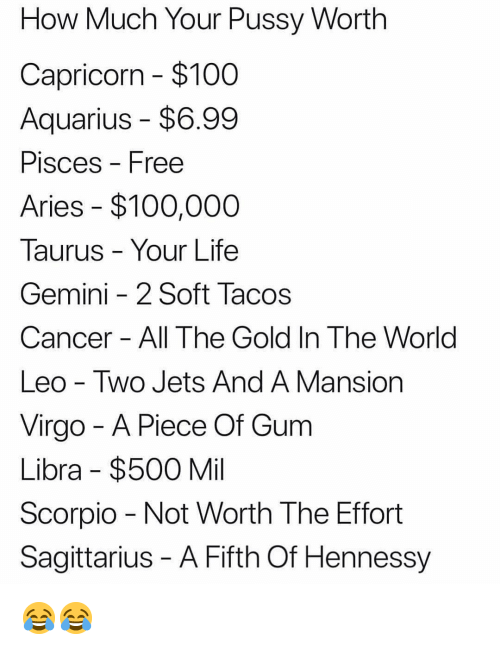 not worth the effort: How Much Your Pussy Worth  Capricorn $100  Aquarius - $6.99  PisceS Free  Aries $100,000  Taurus - Your Life  Gemini -2 Soft Tacos  Cancer All The Gold In The World  Leo - Two Jets And A Mansion  Virgo - A Piece Of Gum  Libra $500 Mil  Scorpio Not Worth The Effort  Sagittarius - A Fifth Of Hennessy 😂😂