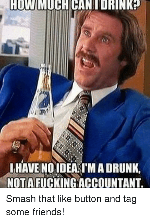 Smash That Like Button: HOW MUCHICANIDRINKP  HAVE NO IDEA IMADRUNK,  NOT A FUCKING ACCOUNTANT. Smash that like button and tag some friends!