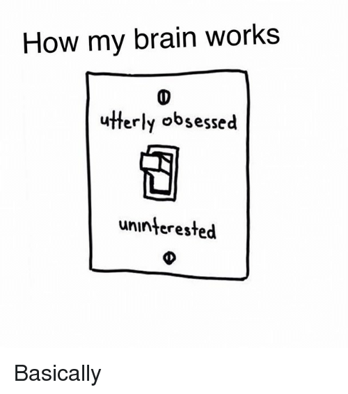 Memes, Brain, and 🤖: How my brain works  utterly obsessed  uninterested Basically