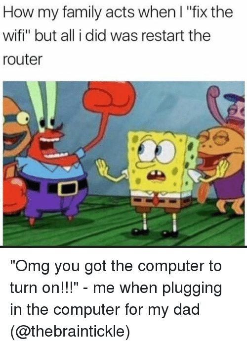 "Plugging: How my family acts when I ""fix the  wifi"" but all i did was restart the  router ""Omg you got the computer to turn on!!!"" - me when plugging in the computer for my dad (@thebraintickle)"