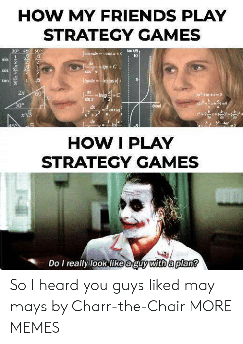 I Heard You: HOW MY FRIENDS PLAY  STRATEGY GAMES  300 45 60°  tan (e)  sin xdx-COS X+C  10  2  1  sin  2  2  dx  tgx +C  2  COSX  COS  2  2  tgxdxIncos x+  5  tan  1  2x  dx  Intg+C  60  bc0  sin x  30°  8/rad  dbe  arcta  xV3  dx  4ac  0  In  HOW I PLAY  STRATEGY GAMES  Do I really look like aguy with a plan? So I heard you guys liked may mays by Charr-the-Chair MORE MEMES