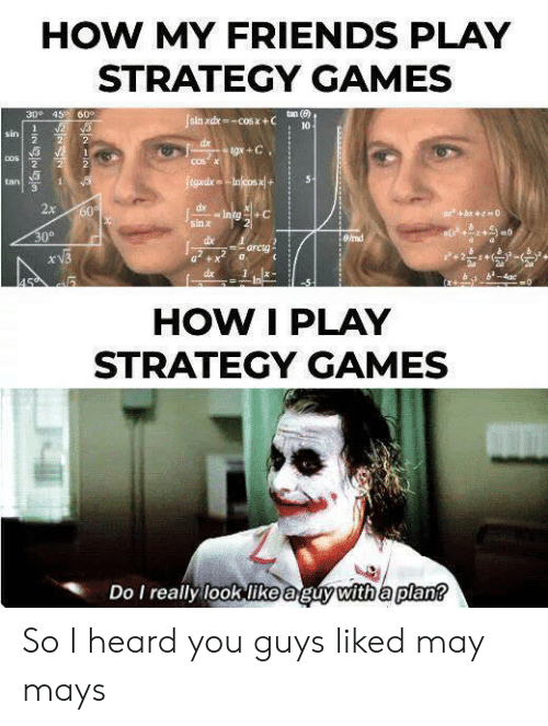 I Heard You: HOW MY FRIENDS PLAY  STRATEGY GAMES  300 45 60°  tan (e)  sin xdx-COS X+C  10  2  1  sin  2  2  dx  tgx +C  2  COSX  COS  2  2  tgxdxIncos x+  5  tan  1  2x  dx  Intg+C  60  bc0  sin x  30°  8/rad  dbe  arcta  xV3  dx  4ac  0  In  HOW I PLAY  STRATEGY GAMES  Do I really look like aguy with a plan? So I heard you guys liked may mays