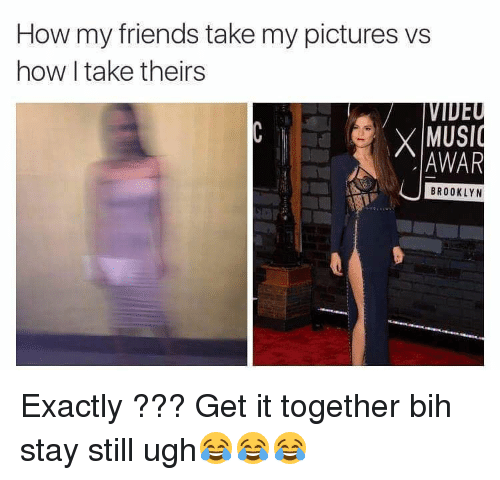 Friends, Memes, and Music: How my friends take my pictures vs  how I take theirs  X MUSIC  AWAR  BROOKLYN Exactly ??? Get it together bih stay still ugh😂😂😂