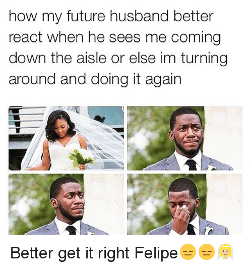 Funny, Future, and Husband: how my future husband better  react when he sees me coming  down the aisle or else im turning  around and doing it again Better get it right Felipe😑😑👰🏼