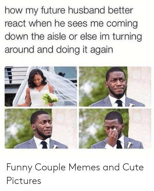Funny Couple: how my future husband better  react when he sees me coming  down the aisle or else im turning  around and doing it again Funny Couple Memes and Cute Pictures
