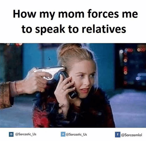 Memes, 🤖, and How: How my mom forces me  to speak to relatives  If @@sarcastic us  @Sarcastic Us  @Sarcasmlol