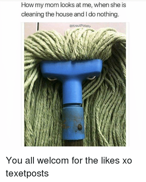House, Relatable, and Mom: How my mom looks at me, when she is  cleaning the house and l do nothing.  CKrautPotato You all welcom for the likes xo texetposts