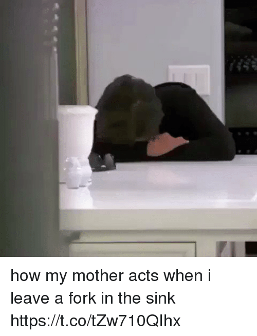 Girl Memes, How, and Mother: how my mother acts when i leave a fork in the sink https://t.co/tZw710QIhx