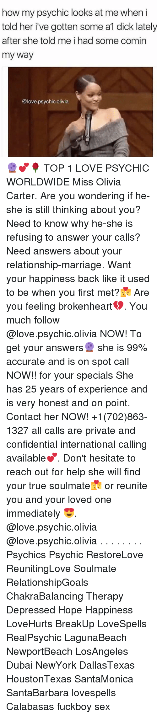 brokenheart: how my psychic looks at me when i  told her i've gotten some a1 dick lately  after she told me i had some comin  my way  @love.psychic.olivia 🔮💕🌹 TOP 1 LOVE PSYCHIC WORLDWIDE Miss Olivia Carter. Are you wondering if he-she is still thinking about you? Need to know why he-she is refusing to answer your calls? Need answers about your relationship-marriage. Want your happiness back like it used to be when you first met?💏 Are you feeling brokenheart💔. You much follow @love.psychic.olivia NOW! To get your answers🔮 she is 99% accurate and is on spot call NOW!! for your specials She has 25 years of experience and is very honest and on point. Contact her NOW! +1(702)863-1327 all calls are private and confidential international calling available💕. Don't hesitate to reach out for help she will find your true soulmate💏 or reunite you and your loved one immediately 😍. @love.psychic.olivia @love.psychic.olivia . . . . . . . . Psychics Psychic RestoreLove ReunitingLove Soulmate RelationshipGoals ChakraBalancing Therapy Depressed Hope Happiness LoveHurts BreakUp LoveSpells RealPsychic LagunaBeach NewportBeach LosAngeles Dubai NewYork DallasTexas HoustonTexas SantaMonica SantaBarbara lovespells Calabasas fuckboy sex