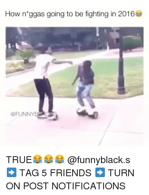 Dank Memes: How n ggas going to be fighting in 2016  (a FUNNYB TRUE😂😂😂 @funnyblack.s ➡️ TAG 5 FRIENDS ➡️ TURN ON POST NOTIFICATIONS