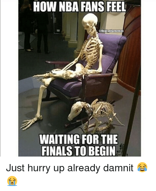 nba-fan: HOW NBA FANS FEEL  @Real nbarnemes  WAITING FOR THE  FINALS TO BEGIN Just hurry up already damnit 😂😭