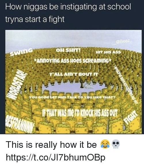 School, Fight, and How: How niggas be instigating at school  tryna start a fight  YALL AINT BOUTIT  You Gole This is really how it be 😂💀 https://t.co/JI7bhumOBp