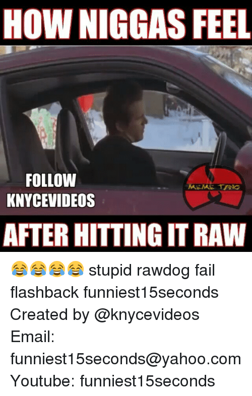 Fail, Funny, and Meme: HOW NIGGAS FEEL  FOLLOW  MEME TANG  KNYCEVIDEOS  AFTER HITTING IT RAW 😂😂😂😂 stupid rawdog fail flashback funniest15seconds Created by @knycevideos Email: funniest15seconds@yahoo.com Youtube: funniest15seconds
