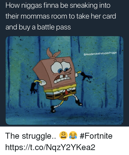 Struggle, Finna, and How: How niggas finna be sneaking into  their mommas room to take her card  and buy a battle pass  @Akademiksthetypeofnigga The struggle.. 😩😂 #Fortnite https://t.co/NqzY2YKea2