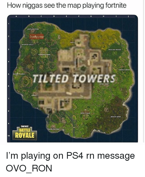 Memes, Ps4, and Retail: How niggas see the map playing fortnite  JUNKJUNCTION  Trashpump  ANA  AUNTED ILLS  WAILING WOODS  PLEASANT PARK  CONELYLoDG  TILTED TOWERS  RETAIL ROW  GRAS  FATAL FIELos  MOISTY MIRE  FORTNITE  LUSMIACTORY  BATTLE  ROYALE  10 I'm playing on PS4 rn message OVO_RON