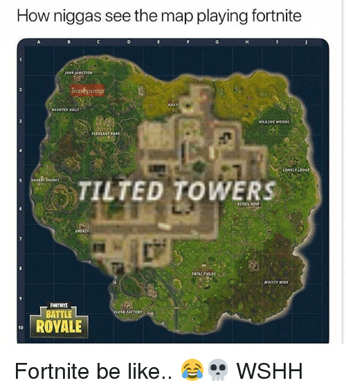 Be Like, Memes, and Wshh: How niggas see the map playing fortnite  ONK JUNCTION  Trashpump  ANAR  MAUNTLO MILLs  WAILING wooDS  PLEASANT PARK  LONELY LODGE  TILTED TOWERS  RETAIL ROW  FATAL FTELDS  MOISTY MIRE  FORTITE  LUSH FACTORY  ROYALE  10 Fortnite be like.. 😂💀 WSHH