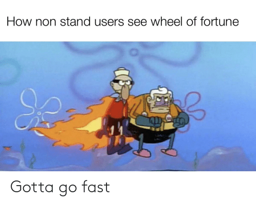 wheel of fortune: How non stand users see wheel of fortune Gotta go fast