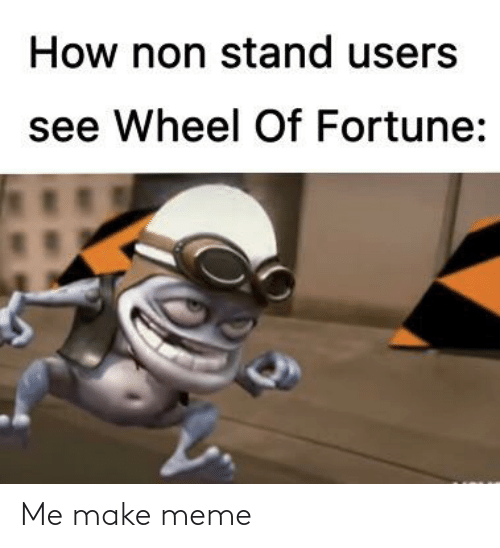 wheel of fortune: How non stand users  see Wheel Of Fortune: Me make meme