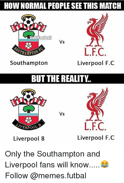 fc liverpool: HOW NORMAL PEOPLE SEE THIS MATCH  Football  Vs  L.F.C  Southampton  Liverpool F.C  BUT THE REALITY.  Vs  L.FC  Liverpool F.C  Liverpool B Only the Southampton and Liverpool fans will know.....😂 Follow @memes.futbal