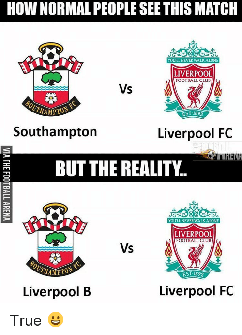 fc liverpool: HOW NORMAL PEOPLESEE THIS MATCH  You NEVER WALK ALONE  LIVERPOOL  FOOTBALL CLUB I  Vs  EST 1892  Southampton  Liverpool FC  RENA  BUT THE REALITY  You LL NEVER WALK ALONE  LIVERPOOL  FOOTBALL CLUB  VS  HAMPTON  EST-1892  Liverpool FC  Liverpool B True 😀