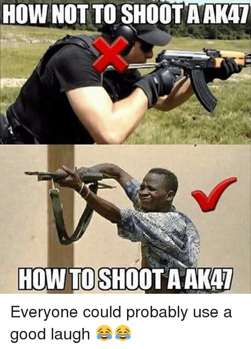 Memes, Good, and How To: HOW NOT TO SHOOT A AKAT  HOW TO SHOOT A AKA7 Everyone could probably use a good laugh 😂😂