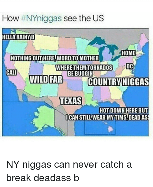 NY Niggas: How  NYniggas see the US  HELLA RAINTB  HOME  NOTHING OUTHERE WORD TO MOTHER  DC  WHEREITHEMITORNADOS  CALI  BE BUGGIN  WILD FAR  COUNTRY NIGGAS  TEXAS  HOT DOWN HERE BUT  I CAN STILL WEAR MYTIMS DEAD ASS NY niggas can never catch a break deadass b