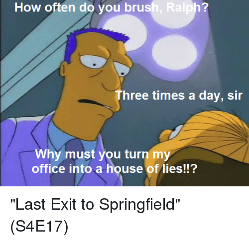 """ralphs: How often do you brush, Ralph?  Three times a day, sir  Why must you turn my  office into a house of lies!!? """"Last Exit to Springfield""""  (S4E17)"""