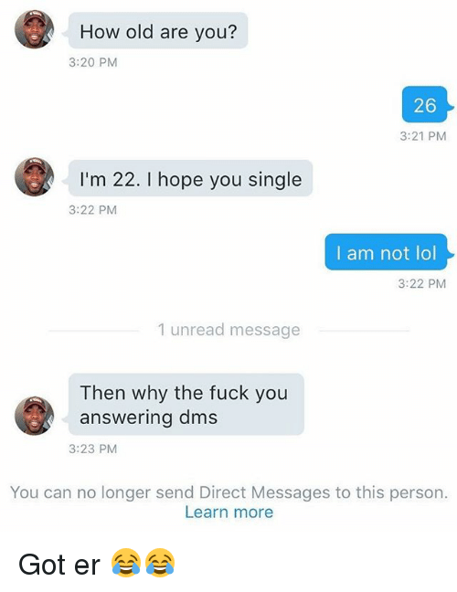 Fuck You, Funny, and Lol: How old are you?  3:20 PM  26  3:21 PM  I'm 22. I hope you single  3:22 PM  I am not lol  3:22 PM  1 unread message  Then why the fuck you  answering dms  3:23 PM  You can no longer send Direct Messages to this person.  Learn more Got er 😂😂