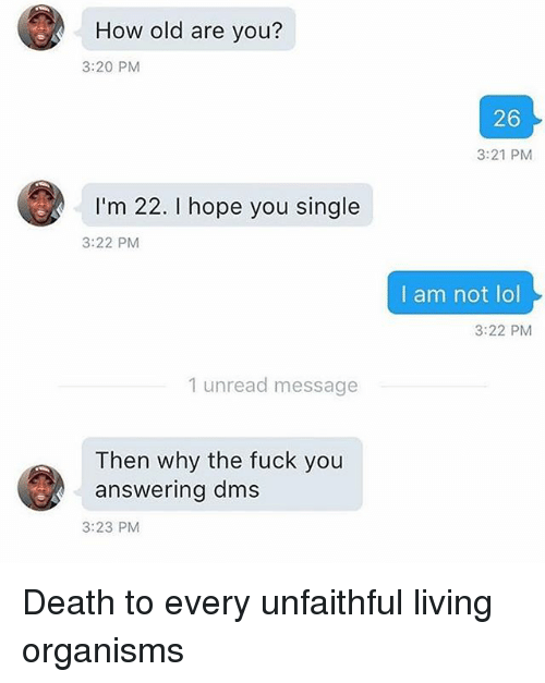 Fuck You, Lol, and Death: How old are you?  3:20 PM  26  3:21 PM  I'm 22. I hope you single  3:22 PM  I am not lol  3:22 PM  1 unread message  Then why the fuck you  answering dms  3:23 PM Death to every unfaithful living organisms