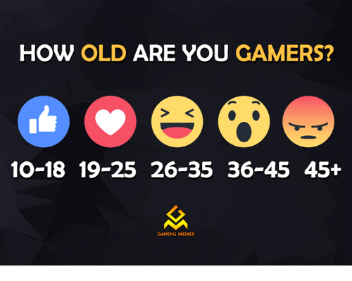 Gaming Meme: HOW OLD ARE YOU GAMERS?  10-18 19-25 26-35 36-45 45+  GAMING MEMES