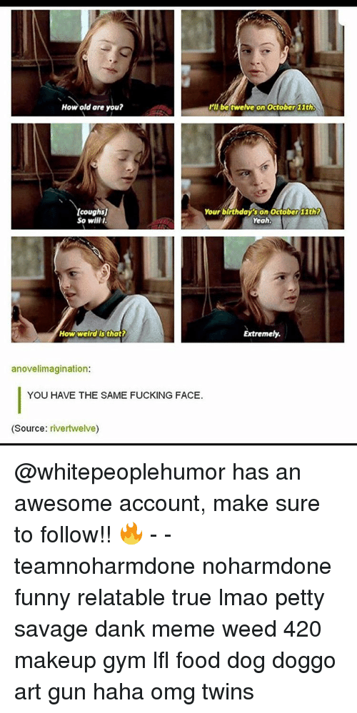 Makeup, Memes, and Twins: How old are you?  I'll be twelve on October 11th  Your birthdays on October 11th?  toughs  So wyllll.  Yeah.  How weird that?  Extremely  anovelimagination:  YOU HAVE THE SAME FUCKING FACE.  (Source  rivertwelve) @whitepeoplehumor has an awesome account, make sure to follow!! 🔥 - - teamnoharmdone noharmdone funny relatable true lmao petty savage dank meme weed 420 makeup gym lfl food dog doggo art gun haha omg twins