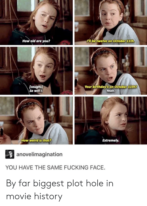 Yeah, History, and Movie: How old are you?  Pll be twelve on October 1th  (coughs  So wil I  Your birthday's on October 11th7  Yeah  How weirdis that?  Extremely  anovelimagination  YOU HAVE THE SAME FUCKING FACE. By far biggest plot hole in movie history