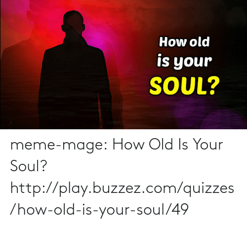 meme: How old  is your  SOUL? meme-mage:    How Old Is Your Soul?   http://play.buzzez.com/quizzes/how-old-is-your-soul/49