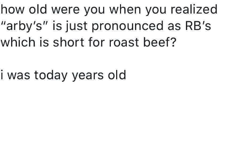 """Arby's: how old were you when you realized  """"arby's"""" is just pronounced as RB's  which is short for roast beef?  i was today years old"""