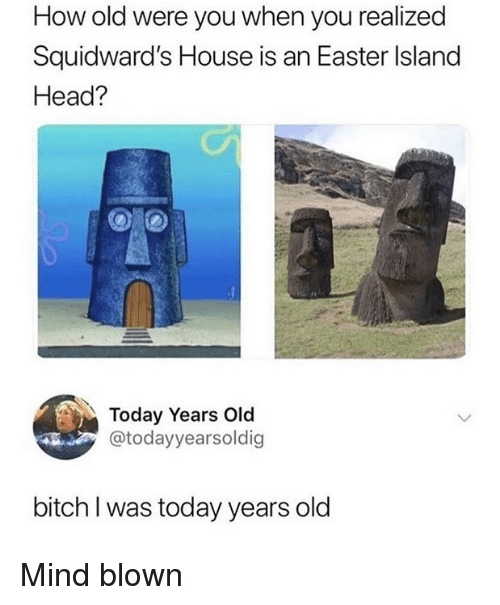 mind blown: How old were you when you realized  Squidward's House is an Easter Island  Head?  Today Years Old  @todayyearsoldig  bitch I was today years old Mind blown