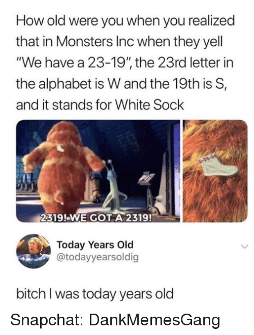 """Monsters Inc: How old were you when you realized  that in Monsters Inc when they yell  """"We have a 23-19"""" the 23rd letter in  the alphabet is W and the 19th is S,  and it stands for White Sock  2319!-WE GOT A 2319!  Today Years Old  @todayyearsoldig  bitch I was today years old Snapchat: DankMemesGang"""