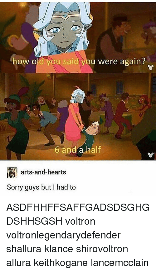 Memes, 🤖, and Art: how old you said you were again?  6 and a half  arts-and-hearts  Sorry guys but I had to ASDFHHFFSAFFGADSDSGHGDSHHSGSH voltron voltronlegendarydefender shallura klance shirovoltron allura keithkogane lancemcclain