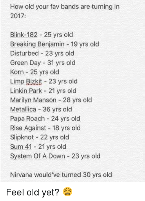 Blinke 182: How old your fav bands are turning in  2017:  Blink-182 25 yrs old  Breaking Benjamin 19 yrs old  Disturbed 23 yrs old  Green Day 31 yrs old  Korn 25 yrs old  Limp Bizkit 23 yrs old  Linkin Park 21 yrs old  Marilyn Manson 28 yrs old  Metallica 36 yrs old  Papa Roach 24 yrs old  Rise Against 18 yrs old  Slipknot 22 yrs old  Sum 41 21 yrs old  System Of A Down 23 yrs old  Nirvana would've turned 30 yrs old Feel old yet? 😫