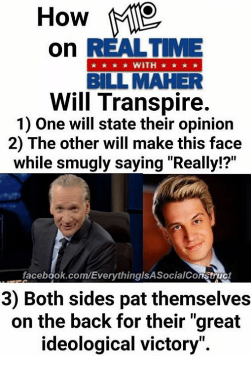 """Bill Maher: How  On  BILL MAHER  Will Transpire.  1) One will state their opinion  2) The other will make this face  while smugly saying """"Really!?""""  .facebook.com/EverythinglsAsocialConstruct  3) Both sides pat themselves  on the back for their """"great  ideological victory""""."""