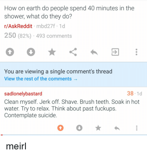 soak: How on earth do people spend 40 minutes in the  shower, what do they do?  r/AskReddit mbd27f 1d  250 (82%) . 493 comments  You are viewing a single comment's thread  View the rest of the comments  38-1d  sadlonelybastard  Clean myself. Jerk off. Shave. Brush teeth. Soak in hot  water. Try to relax. Think about past fuckups.  Contemplate suicide. meirl