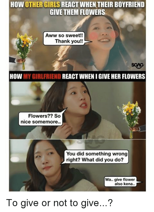Memes, 🤖, and Sweets: HOW OTHER GIRLS  REACT WHEN THEIR BOYFRIEND  GIVE THEM FLOWERS  Aww so sweet!  Thank you!!  HOW  MY GIRLFRIEND  REACT WHEN I GIVE HER FLOWERS  Flowers?? So  nice somemore..  You did something wrong  right? What did you do?  Wa... give flower  also kena.. To give or not to give...?