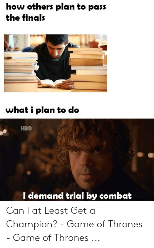 Champion Meme: how others plan to pass  the finals  what i plan to do  НВо  I demand trial by combat Can I at Least Get a Champion? - Game of Thrones - Game of Thrones ...