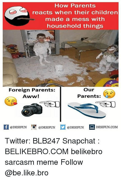 Aww, Be Like, and Children: How Parents  reacts when their children  made a mess with  household things  Foreign Parents:  Aww!  our  Parents:  fDESIFUN@DESIFUNDESFUN DESIFUN.coM  DESIFUN.COM Twitter: BLB247 Snapchat : BELIKEBRO.COM belikebro sarcasm meme Follow @be.like.bro