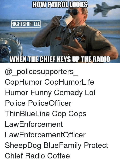 Chiefing: HOW PATROLLOOKS  IGHTSHIFT LE  WHEN THE CHIEF KEYS UP THE RADIO @_policesupporters_ CopHumor CopHumorLife Humor Funny Comedy Lol Police PoliceOfficer ThinBlueLine Cop Cops LawEnforcement LawEnforcementOfficer SheepDog BlueFamily Protect Chief Radio Coffee