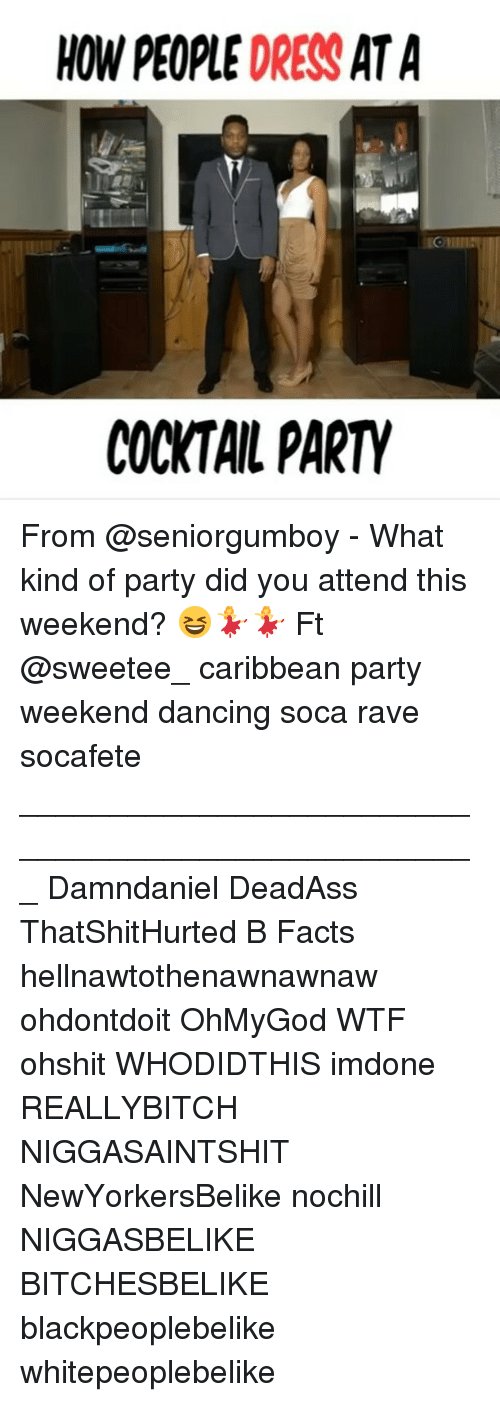 Cocktails: HOW PEOPLE DRESS AT A  COCKTAIL PARTY From @seniorgumboy - What kind of party did you attend this weekend? 😆💃💃 Ft @sweetee_ caribbean party weekend dancing soca rave socafete ___________________________________________________ Damndaniel DeadAss ThatShitHurted B Facts hellnawtothenawnawnaw ohdontdoit OhMyGod WTF ohshit WHODIDTHIS imdone REALLYBITCH NIGGASAINTSHIT NewYorkersBelike nochill NIGGASBELIKE BITCHESBELIKE blackpeoplebelike whitepeoplebelike