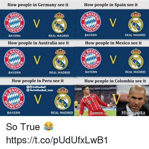 Memes, Real Madrid, and True: How people in Germany see it  How people in Spain see it  BAY  CH  NCH  BAYERN  How people in Australia see it  BAY  REAL MADRID  BAYERN  How people in Mexico see it  BAY  REAL MADRID  NCH  BAYERN  REAL MADRID  BAYERN  REAL MADRID  How people in Peru see it  How people in Colombia see it  fSTrollFootball  AYTheTrollFootball Insta  NCHE  BAYERN  REAL MADRID  Hijueptuta  James So True 😂 https://t.co/pUdUfxLwB1